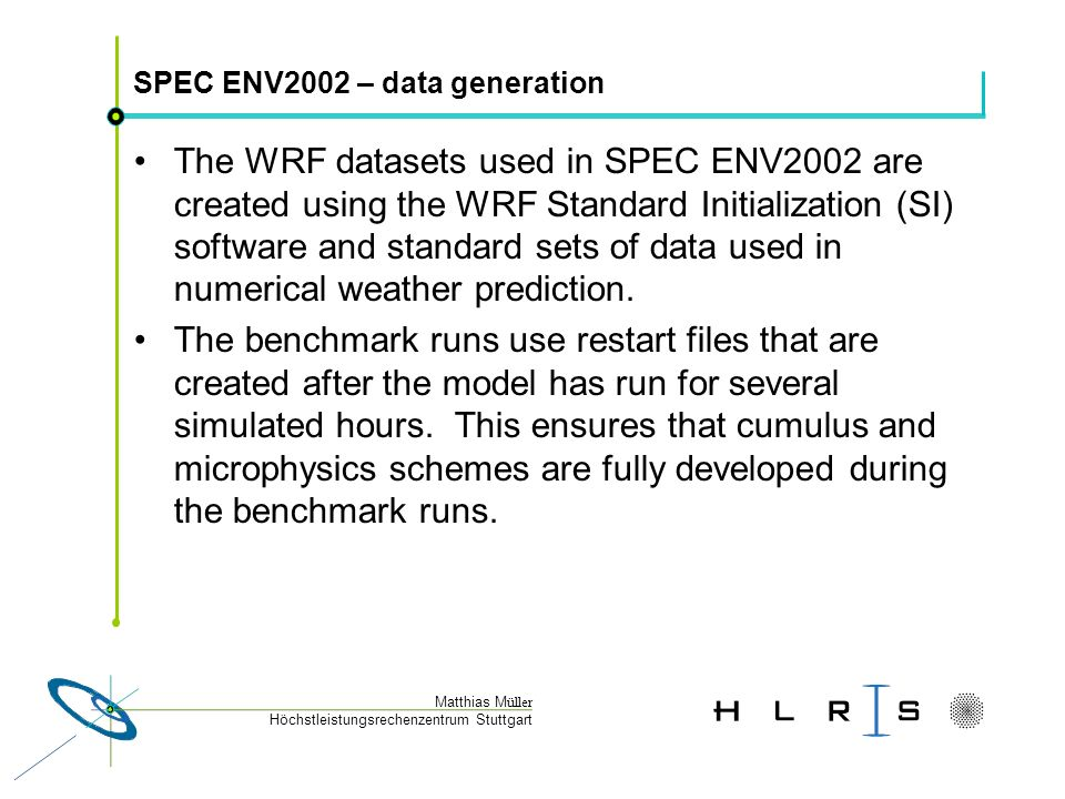 Höchstleistungsrechenzentrum Stuttgart Matthias M üller SPEC ENV2002 – data generation The WRF datasets used in SPEC ENV2002 are created using the WRF Standard Initialization (SI) software and standard sets of data used in numerical weather prediction.