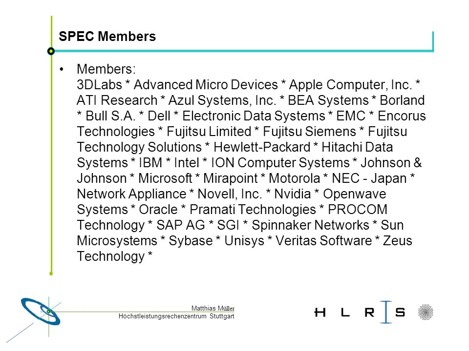 Höchstleistungsrechenzentrum Stuttgart Matthias M üller SPEC HPG = SPEC High-Performance Group Founded in 1994 Mission: To establish, maintain, and endorse a suite of benchmarks that are representative of real-world high-performance computing applications.