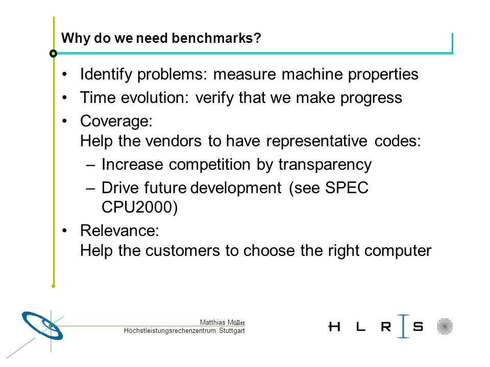 Höchstleistungsrechenzentrum Stuttgart Matthias M üller Comparison of different benchmark classes coveragerelevanceIdentify problems Time evolution Micro00+++ Algorithmic-0+++ Kernels00++ SPEC++++ Apps-++00