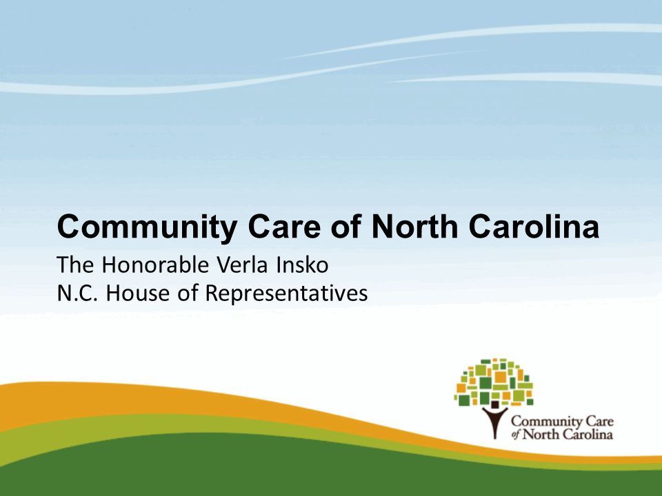 Community Care of North Carolina The Honorable Verla Insko N.C. House of Representatives