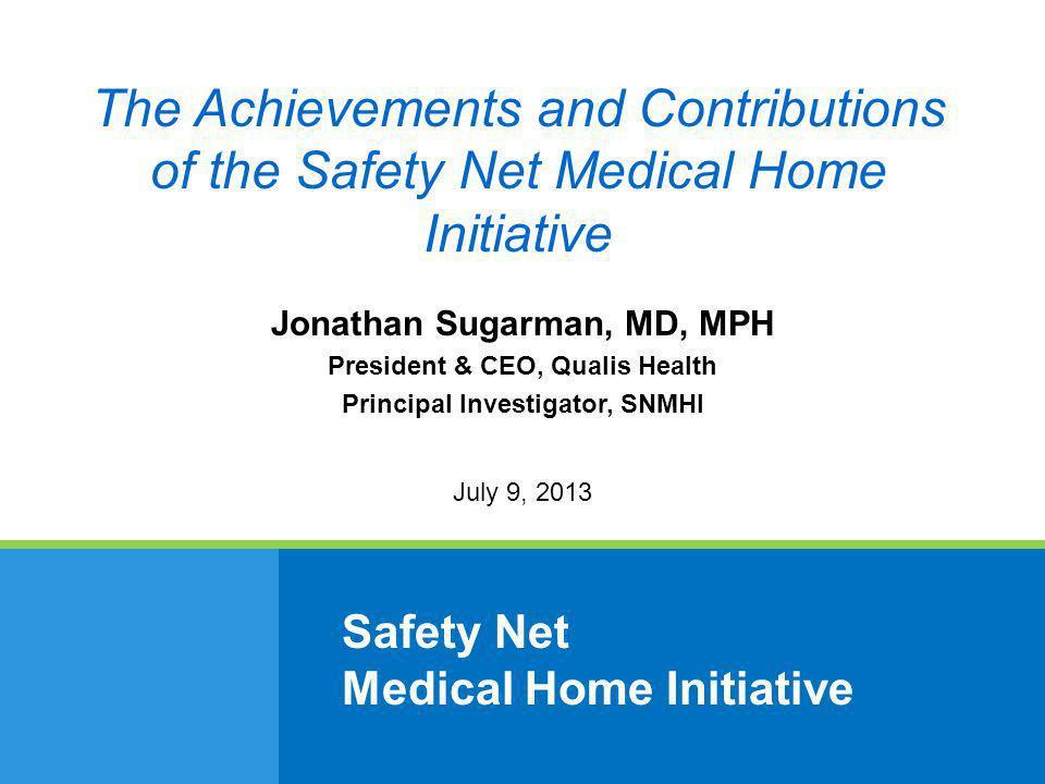 Safety Net Medical Home Initiative Jonathan Sugarman, MD, MPH President & CEO, Qualis Health Principal Investigator, SNMHI July 9, 2013 The Achievemen