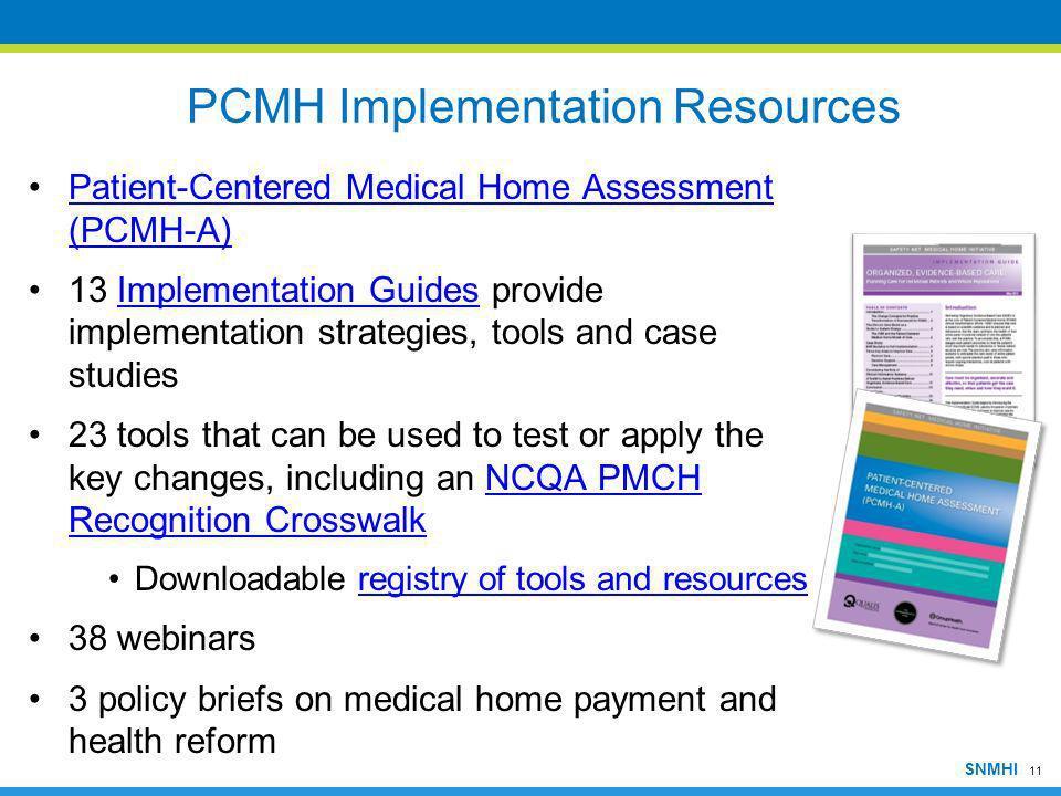 11 SNMHI PCMH Implementation Resources Patient-Centered Medical Home Assessment (PCMH-A)Patient-Centered Medical Home Assessment (PCMH-A) 13 Implement
