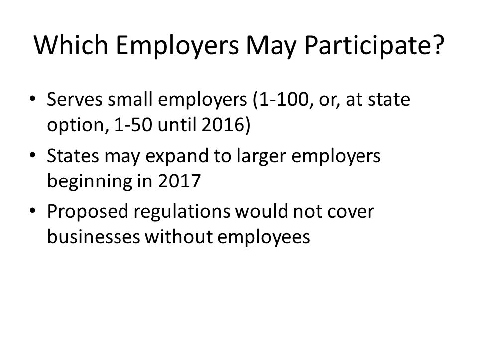 SHOP Exchanges: Proposed Regulation Options Required: employer choice of actuarial value tier, employee choice of qualified health plan (QHP) States can offer employers options: – (1) employees can choose any QHP offered in the SHOP in any tier; – (2) employers select specific tiers from which an employee may choose a QHP; – (3) employers select specific QHPs from different tiers of coverage from which an employee may choose a QHP; or – (4) employers to select a single QHP to offer employees.