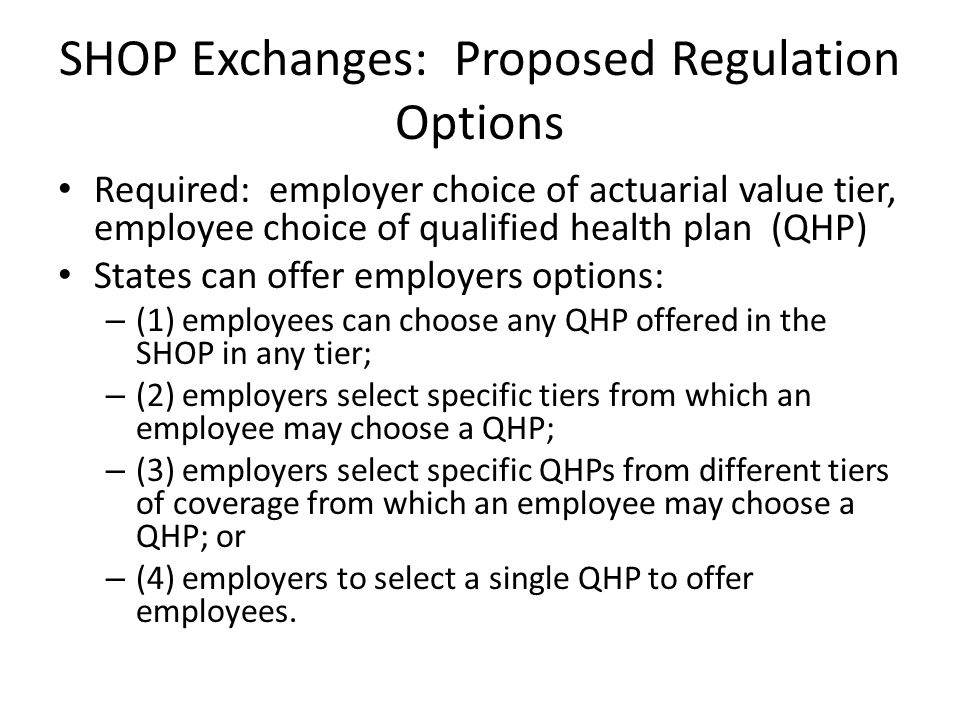SHOP Exchanges: Proposed Regulations Rolling enrollment for employers, but upon enrollment locked into one year periods (and premiums locked in) Must offer exchange coverage to all employees Exchange must provide aggregate bill Employers must notify exchange about employee change of status Employers with multiple worksites can offer access to single exchange or to exchanges where employees located