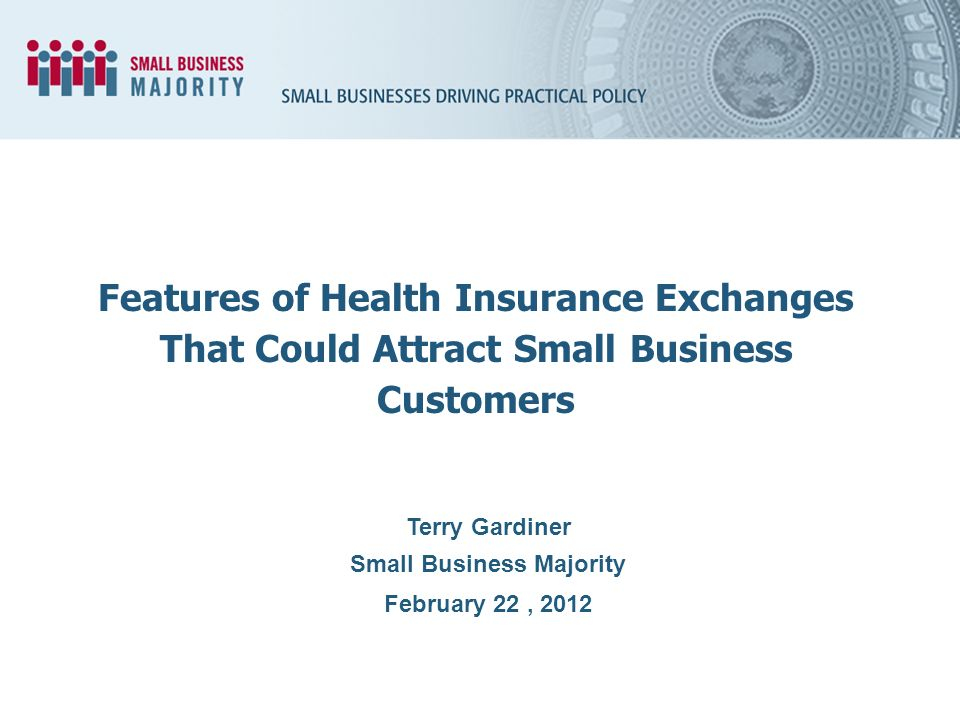 Terry Gardiner Small Business Majority February 22, 2012 Features of Health Insurance Exchanges That Could Attract Small Business Customers