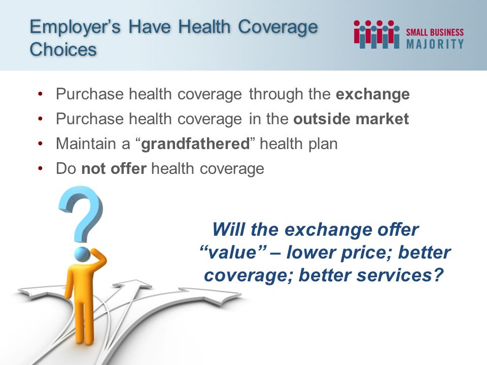 Purchase health coverage through the exchange Purchase health coverage in the outside market Maintain a grandfathered health plan Do not offer health