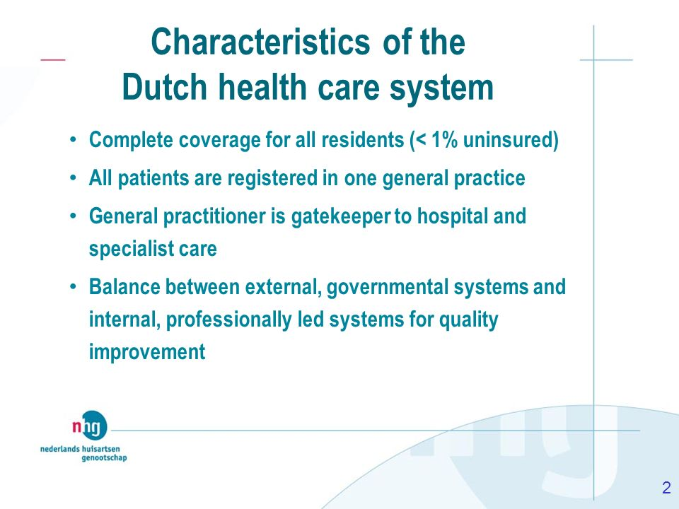 2 Characteristics of the Dutch health care system Complete coverage for all residents (< 1% uninsured) All patients are registered in one general prac