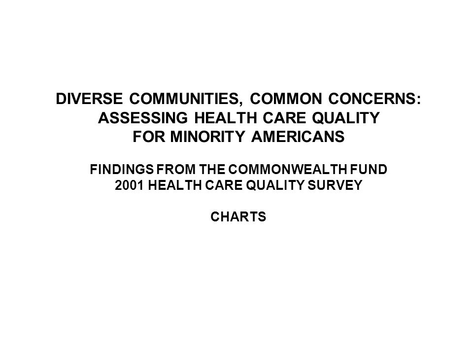 DIVERSE COMMUNITIES, COMMON CONCERNS: ASSESSING HEALTH CARE QUALITY FOR MINORITY AMERICANS FINDINGS FROM THE COMMONWEALTH FUND 2001 HEALTH CARE QUALITY SURVEY CHARTS