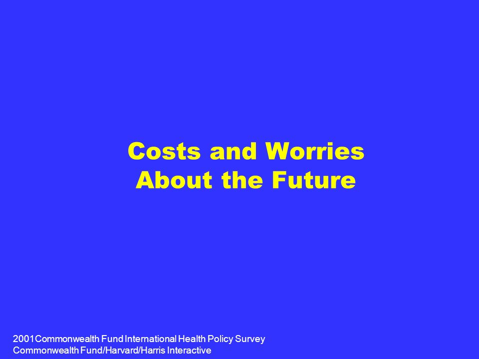 2001Commonwealth Fund International Health Policy Survey Commonwealth Fund/Harvard/Harris Interactive Costs and Worries About the Future