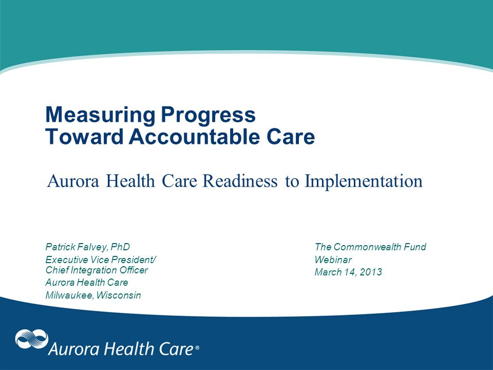 Measuring Progress Toward Accountable Care Aurora Health Care Readiness to Implementation Patrick Falvey, PhD Executive Vice President/ Chief Integrat