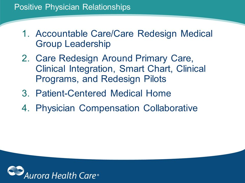 Positive Physician Relationships 1.Accountable Care/Care Redesign Medical Group Leadership 2.Care Redesign Around Primary Care, Clinical Integration,