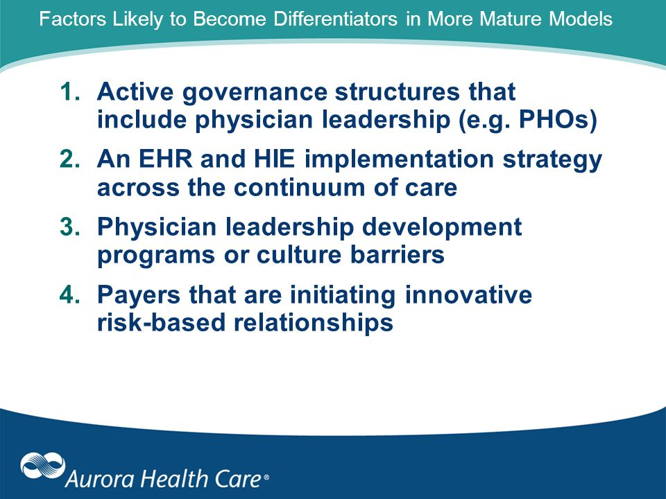 Factors Likely to Become Differentiators in More Mature Models 1.Active governance structures that include physician leadership (e.g. PHOs) 2.An EHR a