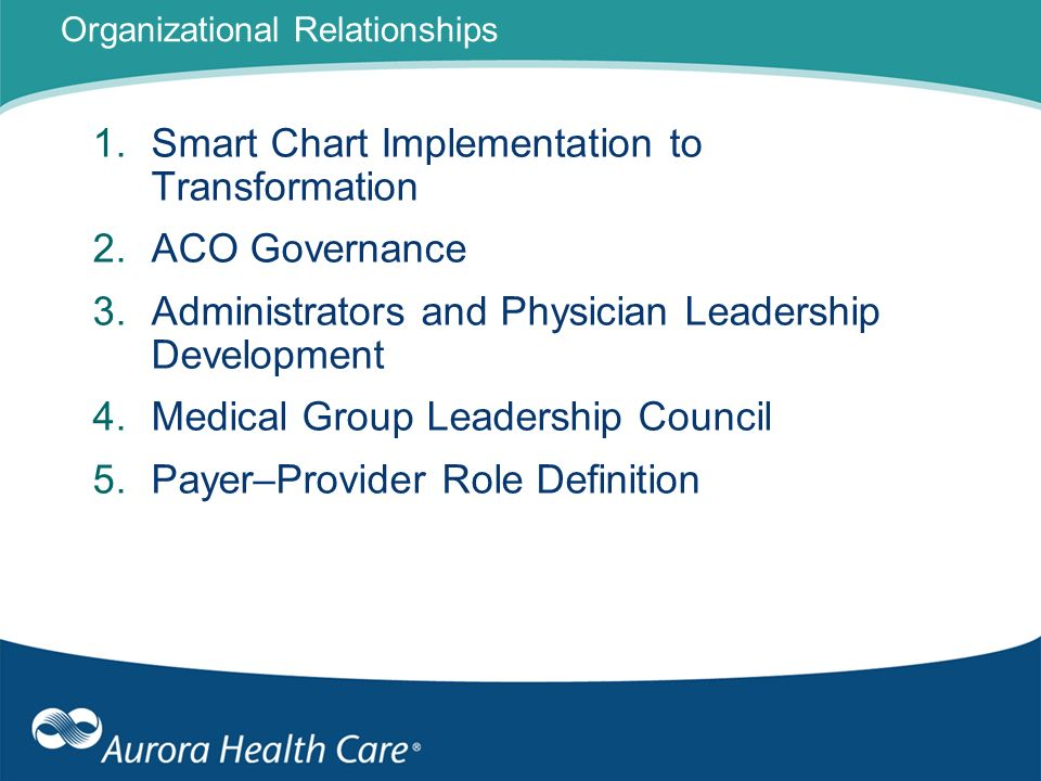 Organizational Relationships 1.Smart Chart Implementation to Transformation 2.ACO Governance 3.Administrators and Physician Leadership Development 4.M