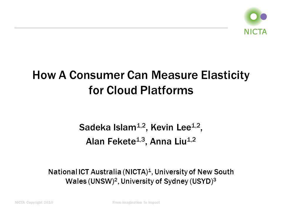 NICTA Copyright 2010From imagination to impact How A Consumer Can Measure Elasticity for Cloud Platforms Sadeka Islam 1,2, Kevin Lee 1,2, Alan Fekete