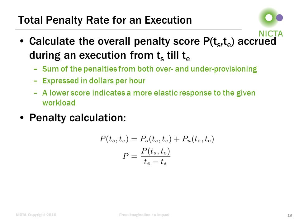 NICTA Copyright 2010From imagination to impact Total Penalty Rate for an Execution Calculate the overall penalty score P(t s,t e ) accrued during an execution from t s till t e –Sum of the penalties from both over- and under-provisioning –Expressed in dollars per hour –A lower score indicates a more elastic response to the given workload Penalty calculation: 12