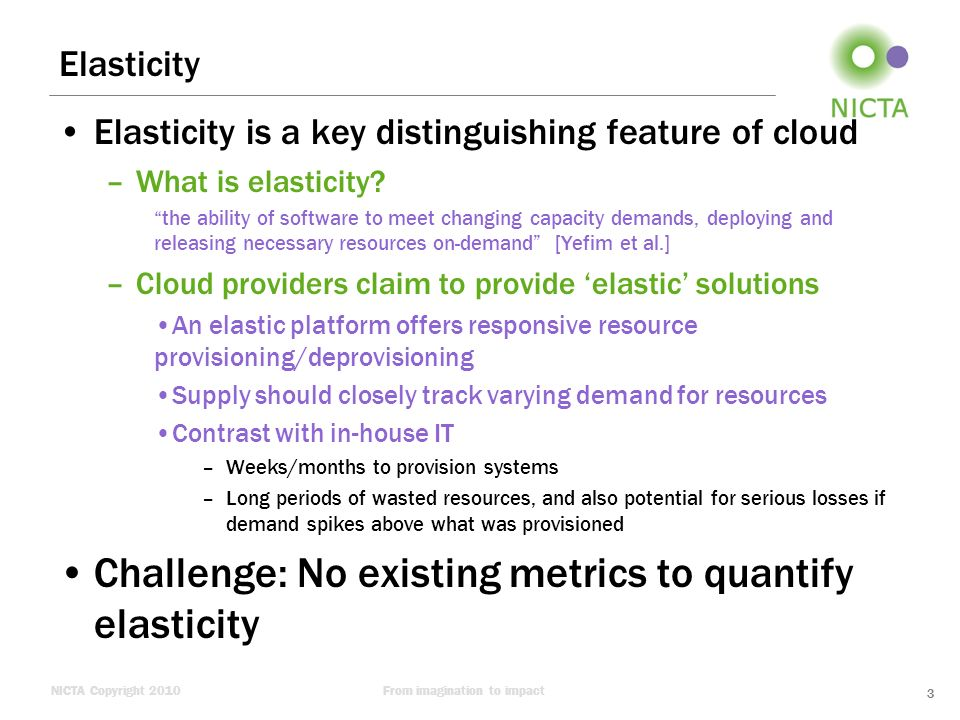 NICTA Copyright 2010From imagination to impact Concrete Choices for an Elasticity Benchmark Over-provisioning penalty –Deal with a single resource (CPU capacity, relative to a standard small EC2 instance) Financial charge is $0.085 per hour per instance Under-provisioning penalty –Used the following two QoS aspect: (Latency) No penalty as long as 90% of requests have response time up to 3 seconds; otherwise, a cost penalty, 12.5c will apply for each 1% of additional requests (beyond the allowed 10%) that exceed the 3 seconds latency (Availability) Cost penalty of 10c will apply for each 1% of requests that fail completely (i.e.