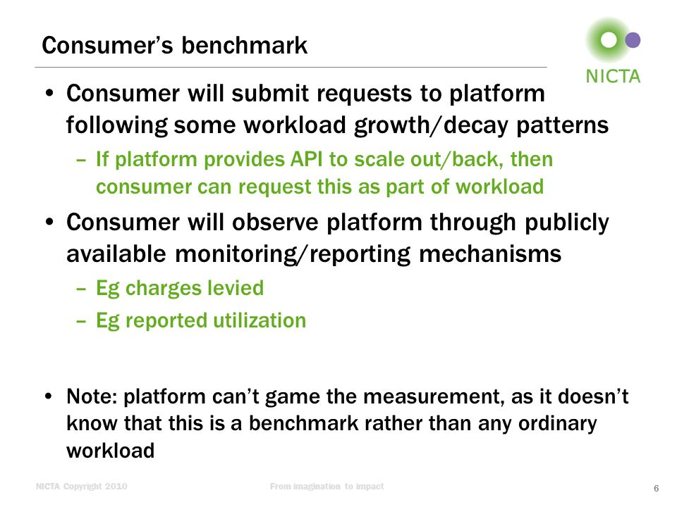 NICTA Copyright 2010From imagination to impact Consumers benchmark Consumer will submit requests to platform following some workload growth/decay patt