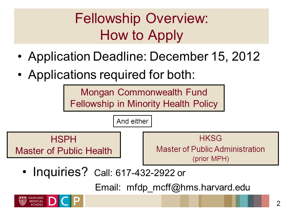 Fellowship Overview: How to Apply Application Deadline: December 15, 2012 Applications required for both: 2 Mongan Commonwealth Fund Fellowship in Minority Health Policy And either HKSG Master of Public Administration (prior MPH) HSPH Master of Public Health Inquiries.
