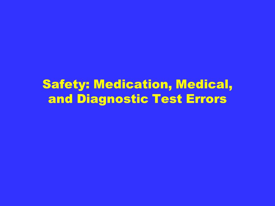 Safety: Medication, Medical, and Diagnostic Test Errors