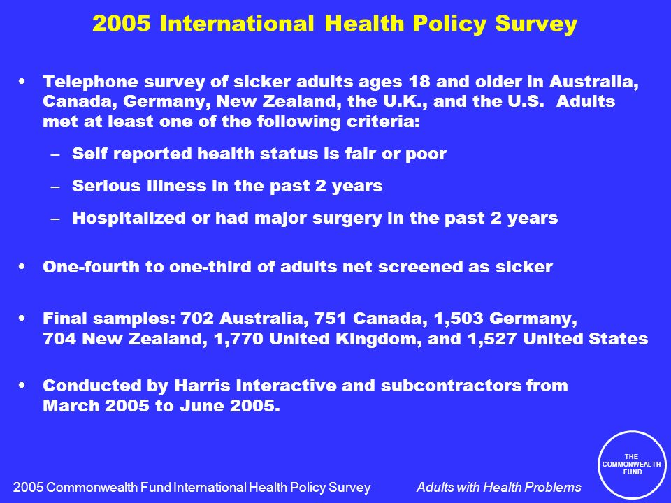THE COMMONWEALTH FUND Adults with Health Problems Views of the Health Care System in Six Nations Percent saying:AUSCANGERNZUKUS Only minor changes needed 232116273023 Fundamental changes needed 48615452 44 Rebuild completely 261731201430 2005 Commonwealth Fund International Health Policy Survey