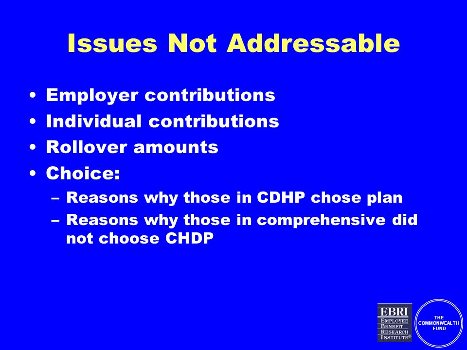 THE COMMONWEALTH FUND Issues Not Addressable Employer contributions Individual contributions Rollover amounts Choice: –Reasons why those in CDHP chose plan –Reasons why those in comprehensive did not choose CHDP