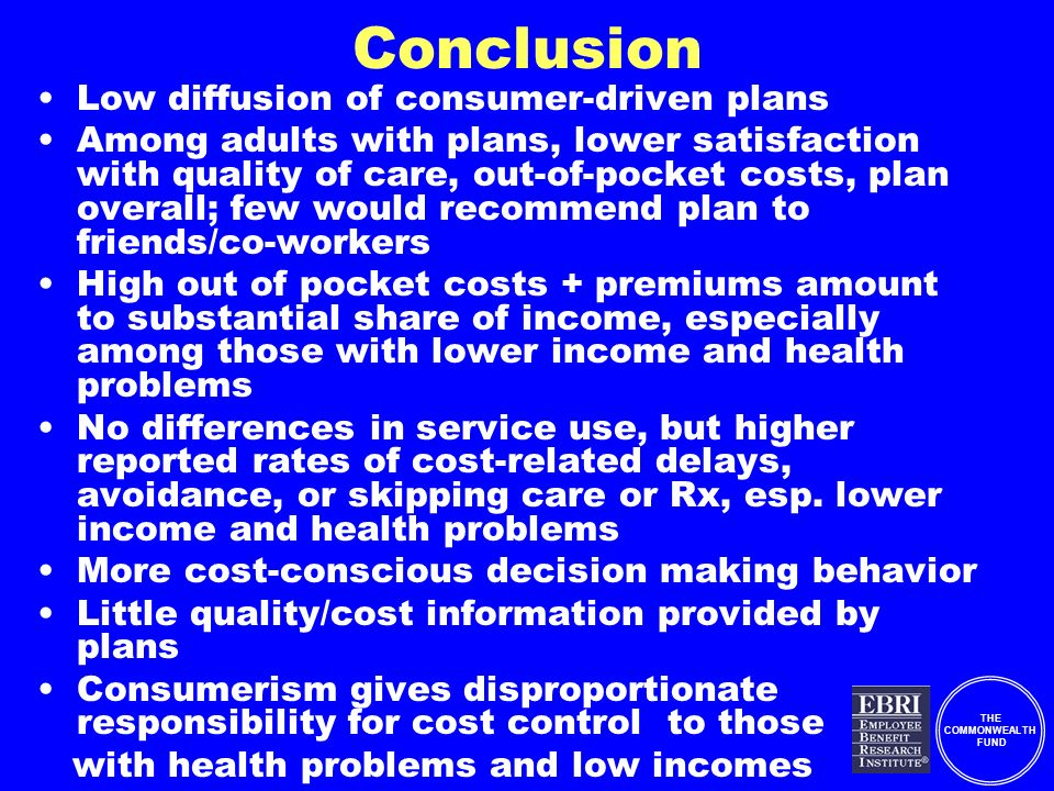THE COMMONWEALTH FUND Conclusion Low diffusion of consumer-driven plans Among adults with plans, lower satisfaction with quality of care, out-of-pocket costs, plan overall; few would recommend plan to friends/co-workers High out of pocket costs + premiums amount to substantial share of income, especially among those with lower income and health problems No differences in service use, but higher reported rates of cost-related delays, avoidance, or skipping care or Rx, esp.