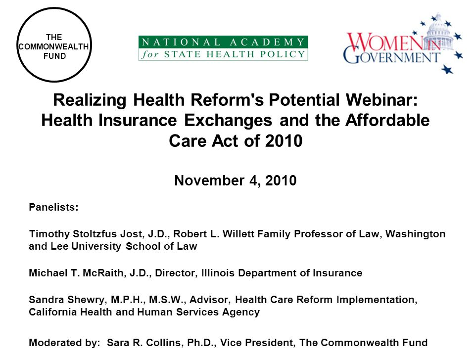Realizing Health Reform s Potential Webinar: Health Insurance Exchanges and the Affordable Care Act of 2010 November 4, 2010 Panelists: Timothy Stoltzfus Jost, J.D., Robert L.