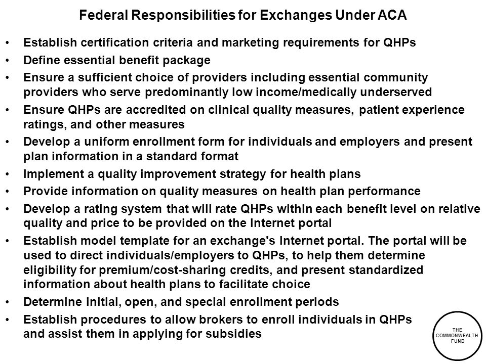 THE COMMONWEALTH FUND Federal Responsibilities for Exchanges Under ACA Establish certification criteria and marketing requirements for QHPs Define essential benefit package Ensure a sufficient choice of providers including essential community providers who serve predominantly low income/medically underserved Ensure QHPs are accredited on clinical quality measures, patient experience ratings, and other measures Develop a uniform enrollment form for individuals and employers and present plan information in a standard format Implement a quality improvement strategy for health plans Provide information on quality measures on health plan performance Develop a rating system that will rate QHPs within each benefit level on relative quality and price to be provided on the Internet portal Establish model template for an exchange s Internet portal.