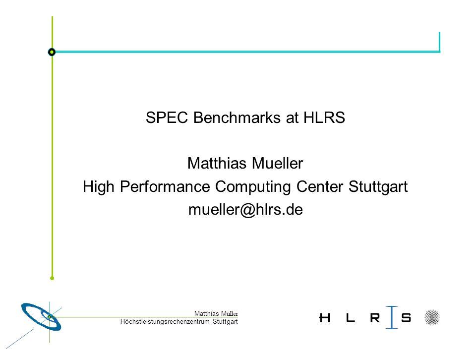 Höchstleistungsrechenzentrum Stuttgart Matthias M üller SPEC Benchmarks at HLRS Matthias Mueller High Performance Computing Center Stuttgart mueller@hlrs.de