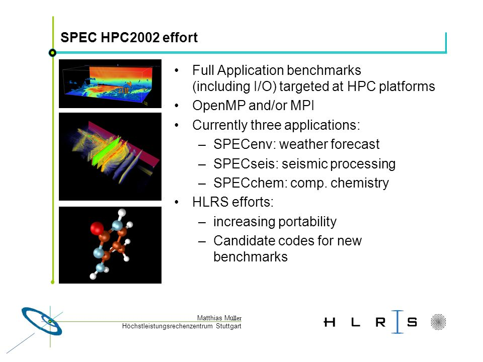 Höchstleistungsrechenzentrum Stuttgart Matthias M üller SPEC HPC2002 effort Full Application benchmarks (including I/O) targeted at HPC platforms OpenMP and/or MPI Currently three applications: –SPECenv: weather forecast –SPECseis: seismic processing –SPECchem: comp.