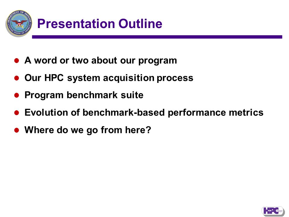 Presentation Outline A word or two about our program Our HPC system acquisition process Program benchmark suite Evolution of benchmark-based performance metrics Where do we go from here?