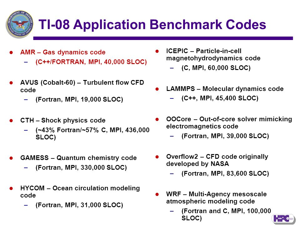 TI-08 Application Benchmark Codes AMR – Gas dynamics code –(C++/FORTRAN, MPI, 40,000 SLOC) AVUS (Cobalt-60) – Turbulent flow CFD code –(Fortran, MPI, 19,000 SLOC) CTH – Shock physics code –(~43% Fortran/~57% C, MPI, 436,000 SLOC) GAMESS – Quantum chemistry code –(Fortran, MPI, 330,000 SLOC) HYCOM – Ocean circulation modeling code –(Fortran, MPI, 31,000 SLOC) ICEPIC – Particle-in-cell magnetohydrodynamics code –(C, MPI, 60,000 SLOC) LAMMPS – Molecular dynamics code –(C++, MPI, 45,400 SLOC) OOCore – Out-of-core solver mimicking electromagnetics code –(Fortran, MPI, 39,000 SLOC) Overflow2 – CFD code originally developed by NASA –(Fortran, MPI, 83,600 SLOC) WRF – Multi-Agency mesoscale atmospheric modeling code –(Fortran and C, MPI, 100,000 SLOC)