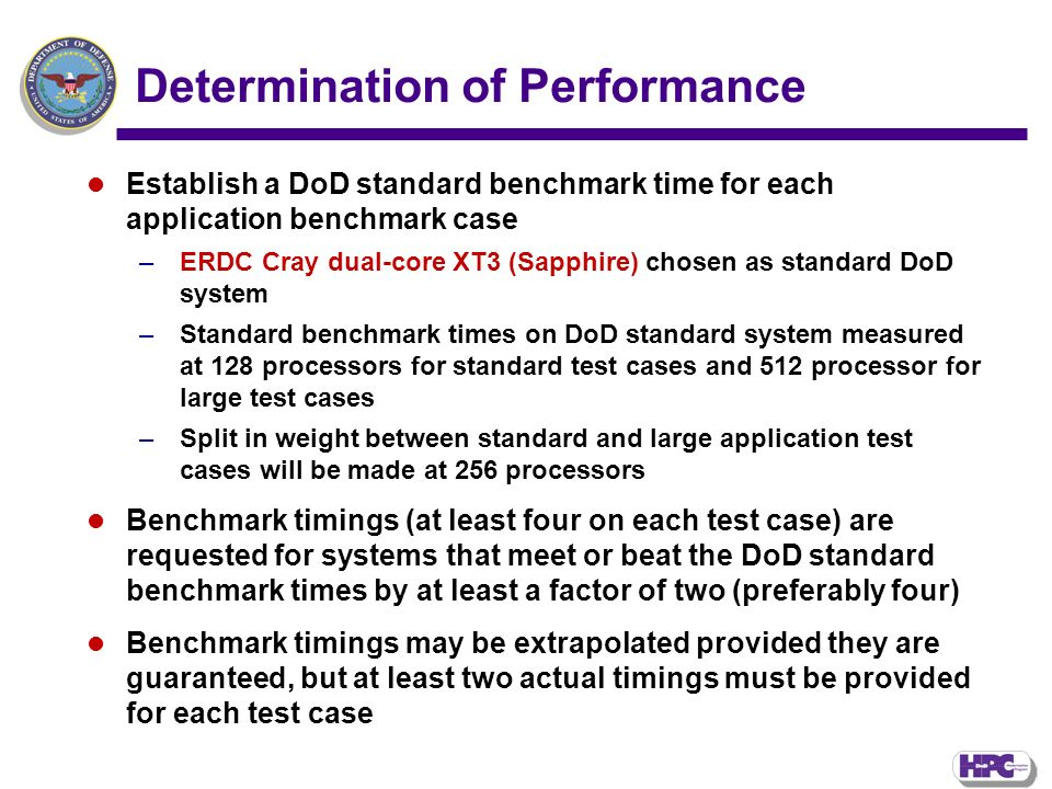 Determination of Performance Establish a DoD standard benchmark time for each application benchmark case –ERDC Cray dual-core XT3 (Sapphire) chosen as standard DoD system –Standard benchmark times on DoD standard system measured at 128 processors for standard test cases and 512 processor for large test cases –Split in weight between standard and large application test cases will be made at 256 processors Benchmark timings (at least four on each test case) are requested for systems that meet or beat the DoD standard benchmark times by at least a factor of two (preferably four) Benchmark timings may be extrapolated provided they are guaranteed, but at least two actual timings must be provided for each test case