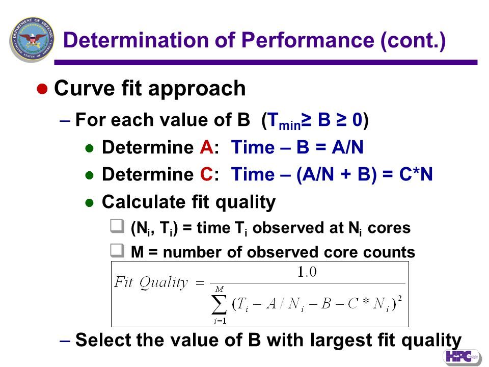 Determination of Performance (cont.) Curve fit approach –For each value of B (T min B 0) Determine A: Time – B = A/N Determine C: Time – (A/N + B) = C*N Calculate fit quality (N i, T i ) = time T i observed at N i cores M = number of observed core counts –Select the value of B with largest fit quality