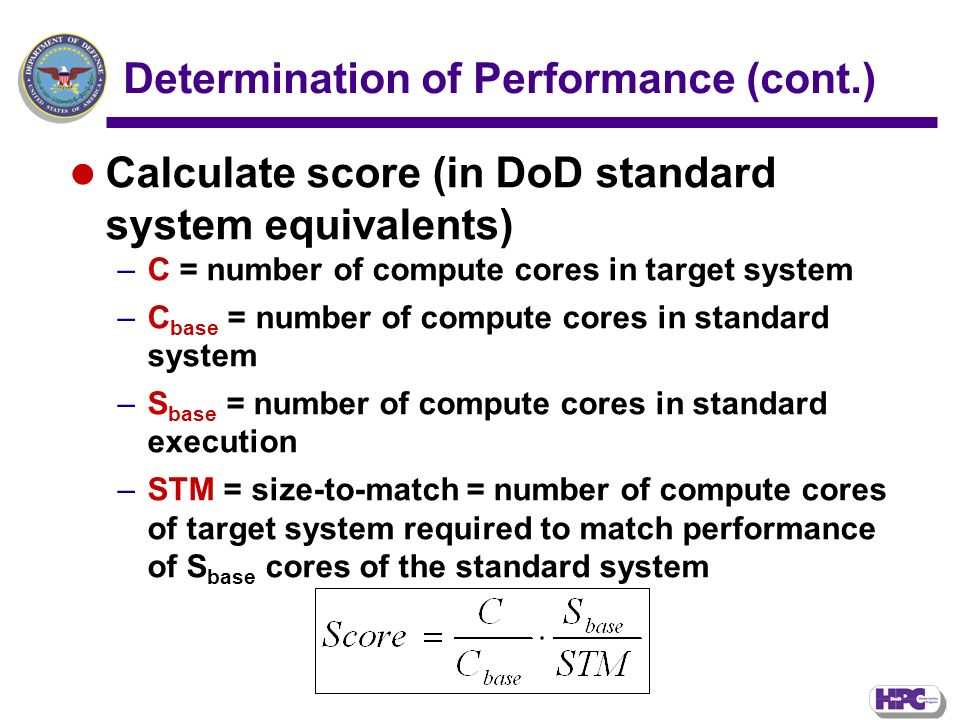 Determination of Performance (cont.) Calculate score (in DoD standard system equivalents) –C = number of compute cores in target system –C base = number of compute cores in standard system –S base = number of compute cores in standard execution –STM = size-to-match = number of compute cores of target system required to match performance of S base cores of the standard system