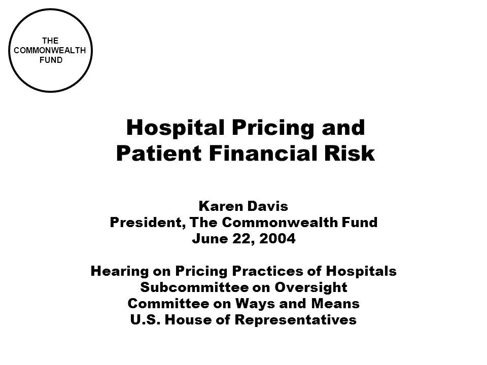 THE COMMONWEALTH FUND Hospital Pricing and Patient Financial Risk Karen Davis President, The Commonwealth Fund June 22, 2004 Hearing on Pricing Practices of Hospitals Subcommittee on Oversight Committee on Ways and Means U.S.
