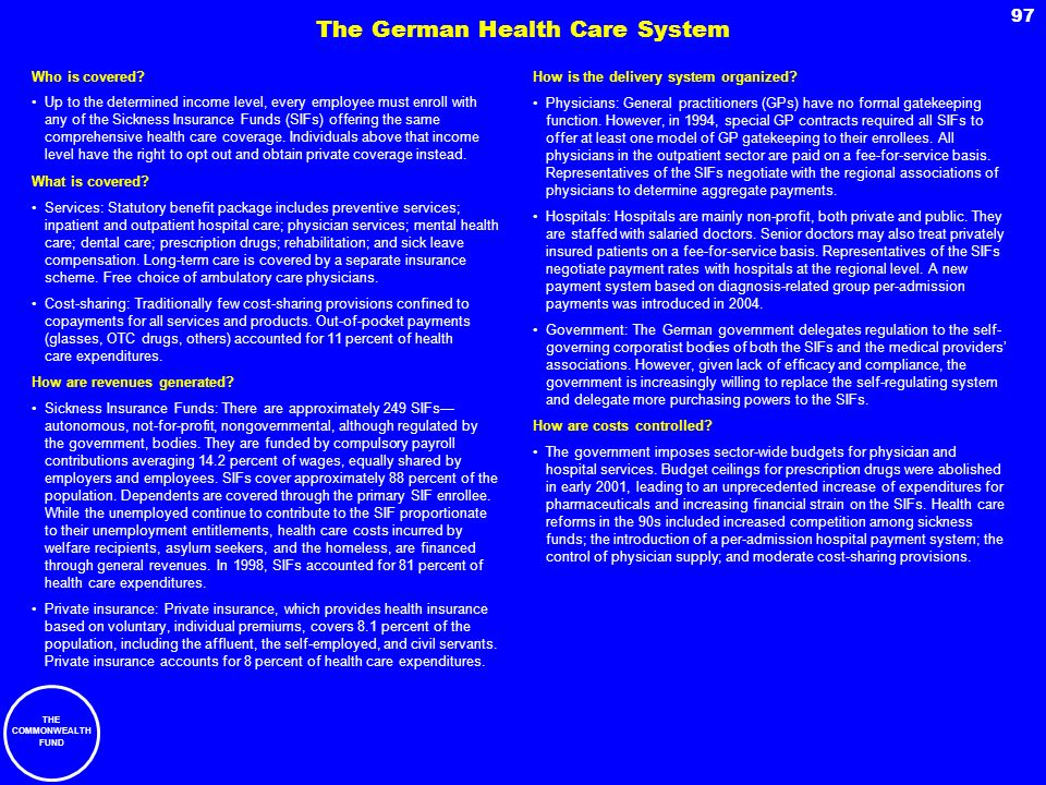 THE COMMONWEALTH FUND 97 The German Health Care System Who is covered? Up to the determined income level, every employee must enroll with any of the S