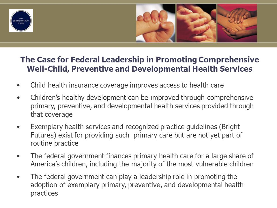 The Case for Federal Leadership in Promoting Comprehensive Well-Child, Preventive and Developmental Health Services Child health insurance coverage improves access to health care Childrens healthy development can be improved through comprehensive primary, preventive, and developmental health services provided through that coverage Exemplary health services and recognized practice guidelines (Bright Futures) exist for providing such primary care but are not yet part of routine practice The federal government finances primary health care for a large share of Americas children, including the majority of the most vulnerable children The federal government can play a leadership role in promoting the adoption of exemplary primary, preventive, and developmental health practices