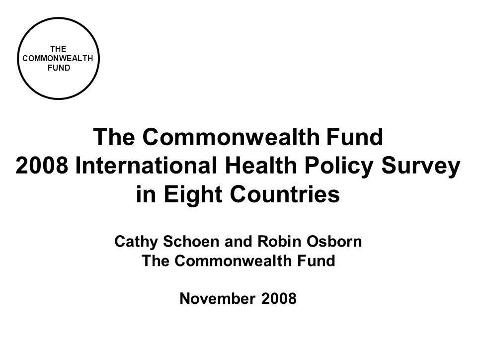 THE COMMONWEALTH FUND Cathy Schoen and Robin Osborn The Commonwealth Fund November 2008 The Commonwealth Fund 2008 International Health Policy Survey