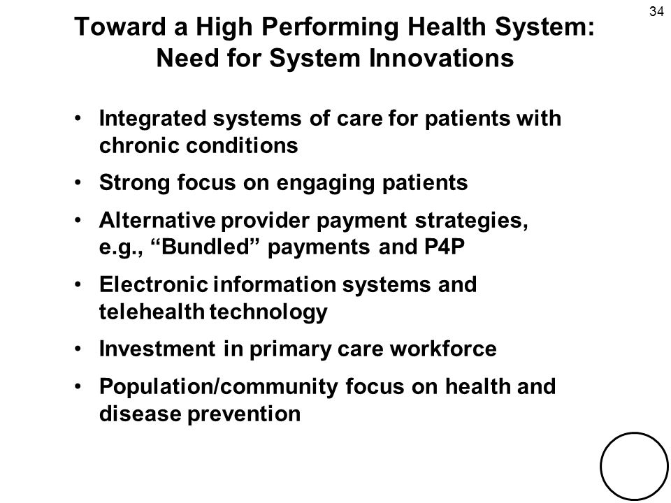 THE COMMONWEALTH FUND 34 Toward a High Performing Health System: Need for System Innovations Integrated systems of care for patients with chronic conditions Strong focus on engaging patients Alternative provider payment strategies, e.g., Bundled payments and P4P Electronic information systems and telehealth technology Investment in primary care workforce Population/community focus on health and disease prevention