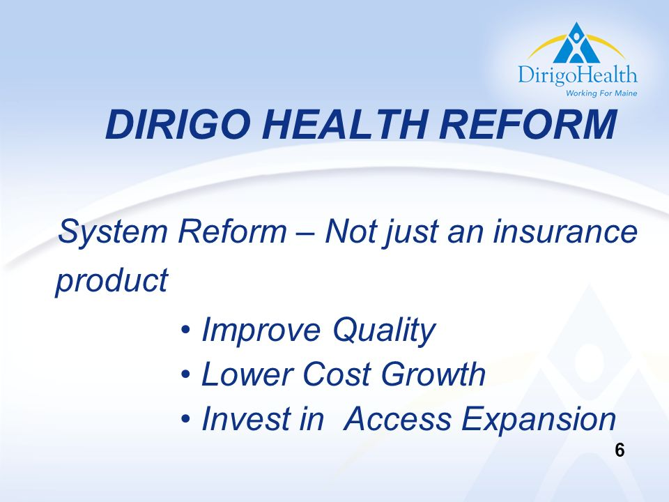 DIRIGO HEALTH REFORM System Reform – Not just an insurance product Improve Quality Lower Cost Growth Invest in Access Expansion 6