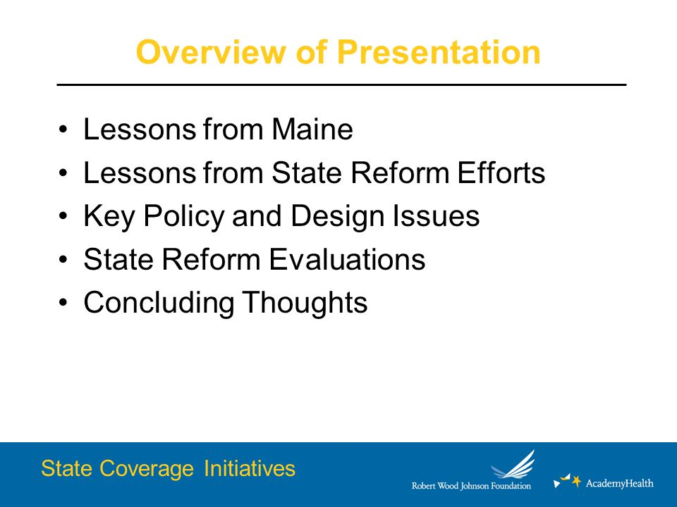 Overview of Presentation Lessons from Maine Lessons from State Reform Efforts Key Policy and Design Issues State Reform Evaluations Concluding Thoughts State Coverage Initiatives