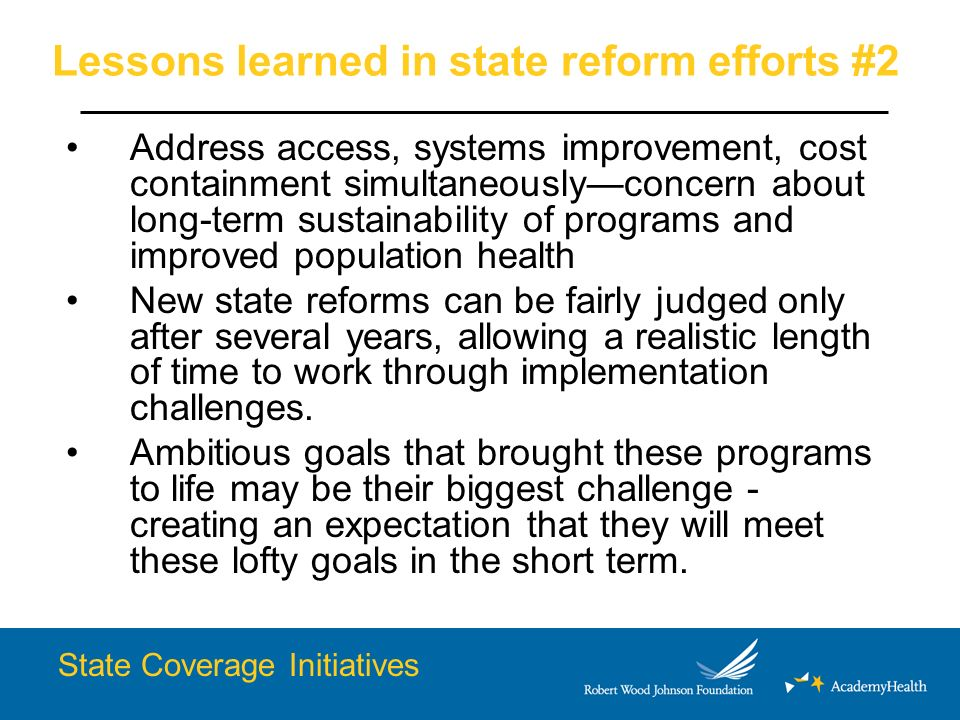 Lessons learned in state reform efforts #2 Address access, systems improvement, cost containment simultaneouslyconcern about long-term sustainability of programs and improved population health New state reforms can be fairly judged only after several years, allowing a realistic length of time to work through implementation challenges.