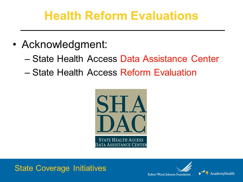 Health Reform Evaluations Acknowledgment: –State Health Access Data Assistance Center –State Health Access Reform Evaluation State Coverage Initiatives