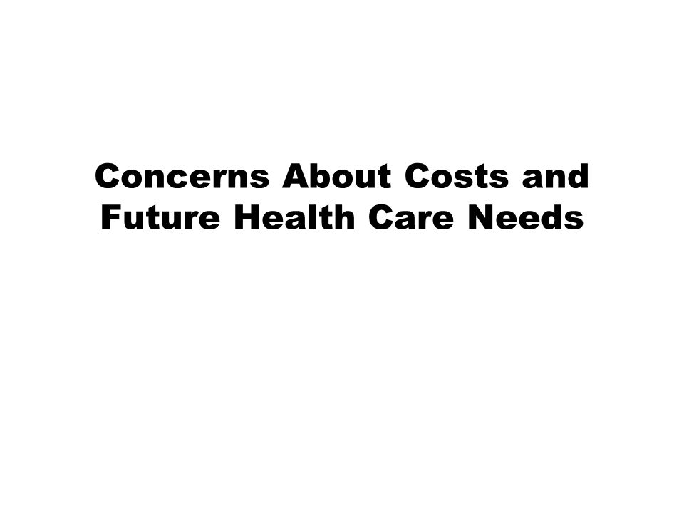 Concerns About Costs and Future Health Care Needs