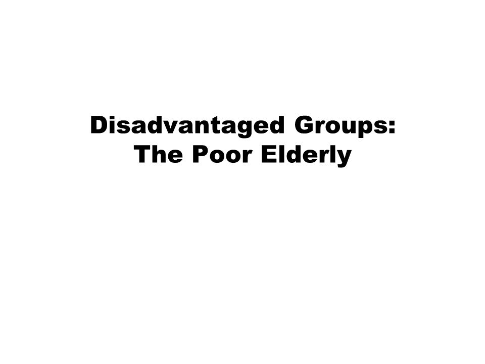 Disadvantaged Groups: The Poor Elderly