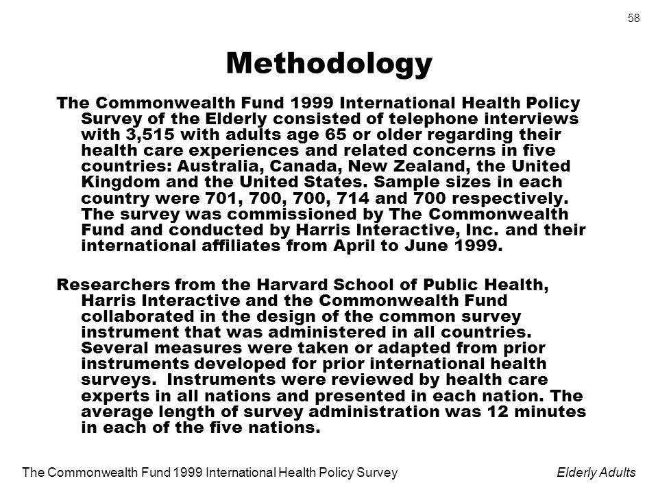 The Commonwealth Fund 1999 International Health Policy SurveyElderly Adults 58 Methodology The Commonwealth Fund 1999 International Health Policy Survey of the Elderly consisted of telephone interviews with 3,515 with adults age 65 or older regarding their health care experiences and related concerns in five countries: Australia, Canada, New Zealand, the United Kingdom and the United States.