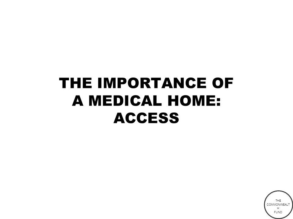 THE COMMONWEALT H FUND THE IMPORTANCE OF A MEDICAL HOME: ACCESS