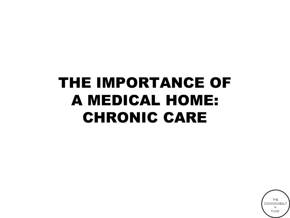 THE COMMONWEALT H FUND THE IMPORTANCE OF A MEDICAL HOME: CHRONIC CARE