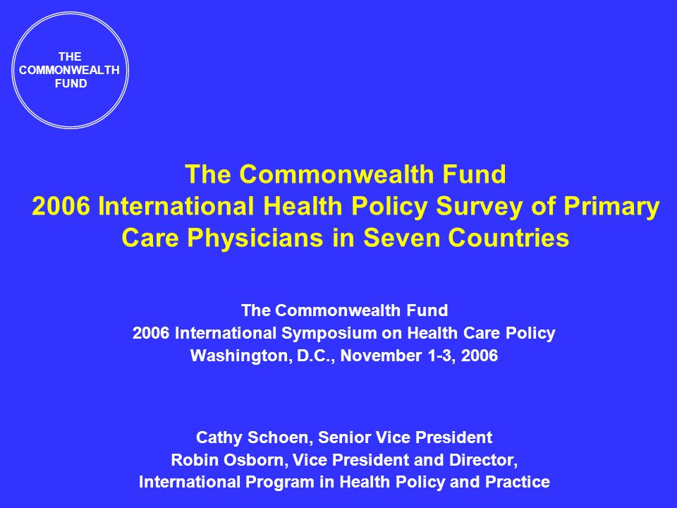 The Commonwealth Fund 2006 International Health Policy Survey of Primary Care Physicians in Seven Countries The Commonwealth Fund 2006 International Symposium on Health Care Policy Washington, D.C., November 1-3, 2006 Cathy Schoen, Senior Vice President Robin Osborn, Vice President and Director, International Program in Health Policy and Practice THE COMMONWEALTH FUND